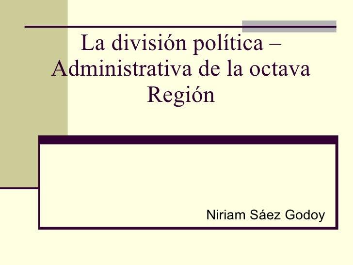 La división política – Administrativa de la octava Región Niriam Sáez Godoy