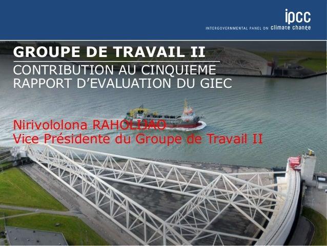 GROUPE DE TRAVAIL II CONTRIBUTION AU CINQUIEME RAPPORT D'EVALUATION DU GIEC Nirivololona RAHOLIJAO Vice Présidente du Grou...