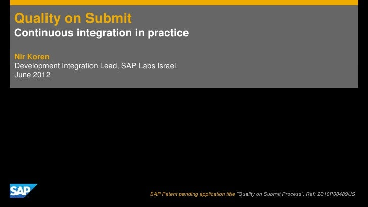 Quality on SubmitContinuous integration in practiceNir KorenDevelopment Integration Lead, SAP Labs IsraelJune 2012        ...