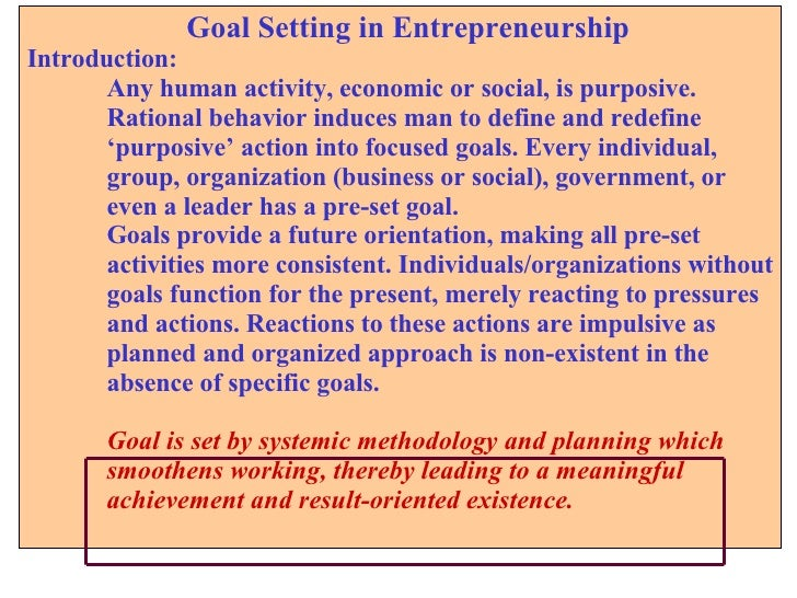 Goal Setting in Entrepreneurship Introduction: Any human activity, economic or social, is purposive.  Rational behavior in...