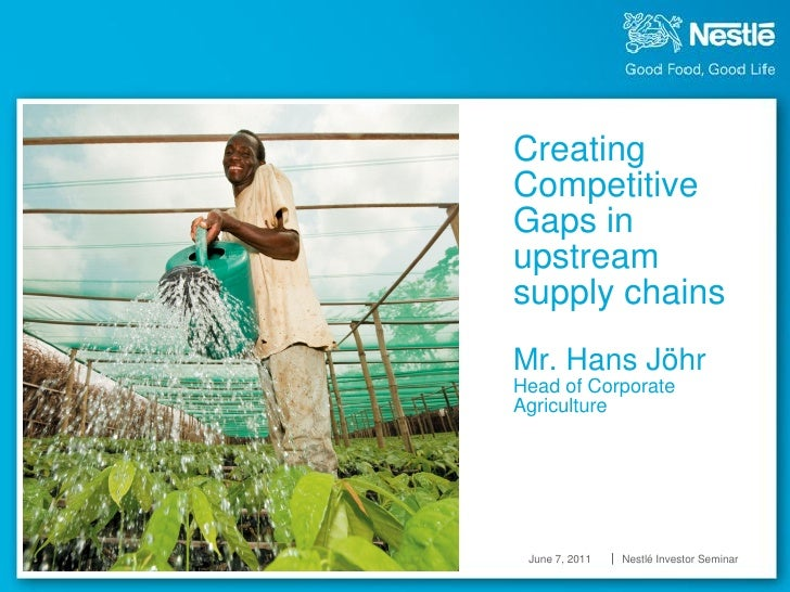 CreatingCompetitiveGaps inupstreamsupply chainsfMr. Hans JöhrHead of CorporateAgriculture    June 7, 2011   Nestlé Investo...