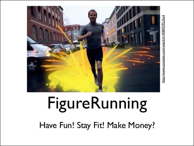 http://www.youtube.com/watch?v=R0RPJ7FLDo4  ΩΩ  FigureRunning !  Have Fun! Stay Fit! Make Money?