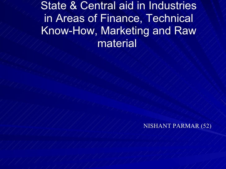 State & Central aid in Industries in Areas of Finance, Technical Know-How, Marketing and Raw material  NISHANT PARMAR (52)
