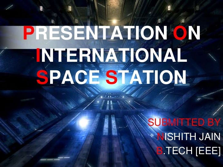 PRESENTATION ON INTERNATIONAL SPACE STATION<br />SUBMITTED BY<br />NISHITH JAIN<br />B.TECH [EEE]<br />