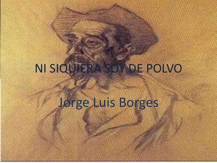 NI SIQUIERA SOY DE POLVO   Jorge Luis Borges
