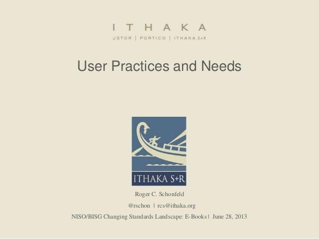 User Practices and Needs Roger C. Schonfeld @rschon   rcs@ithaka.org NISO/BISG Changing Standards Landscape: E-Books   Jun...