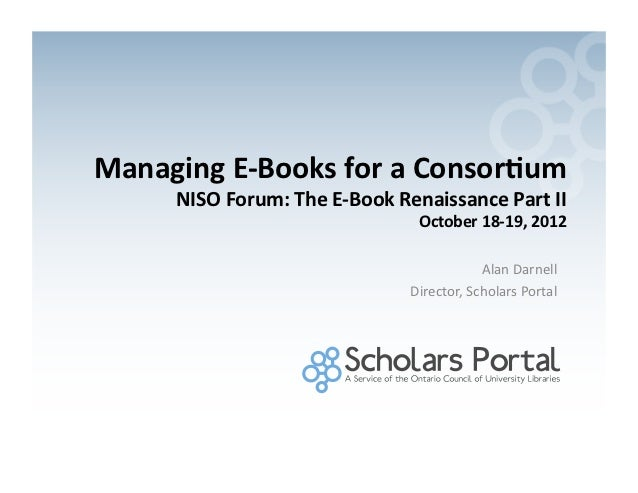 Managing	  E-­‐Books	  for	  a	  Consor0um	          NISO	  Forum:	  The	  E-­‐Book	  Renaissance	  Part	  II	            ...
