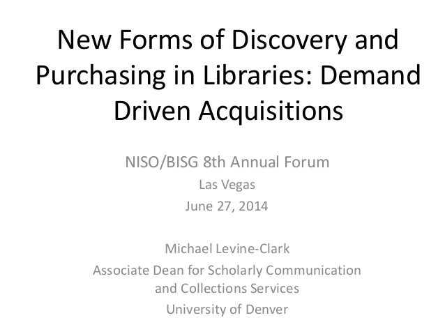 New Forms of Discovery and Purchasing in Libraries: Demand Driven Acquisitions NISO/BISG 8th Annual Forum Las Vegas June 2...