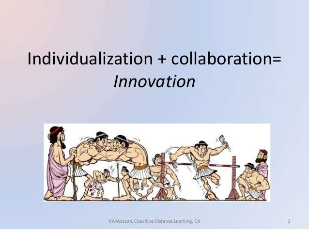 Individualization + collaboration=Innovation1KA Watson, Coastline Distance Learning, CA