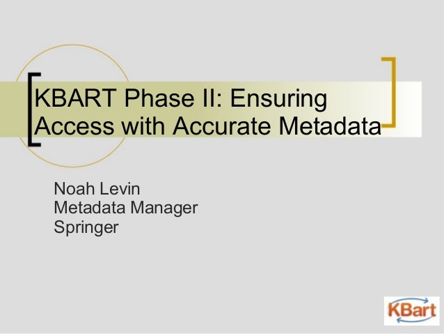 KBART Phase II: Ensuring Access with Accurate Metadata Noah Levin Metadata Manager Springer