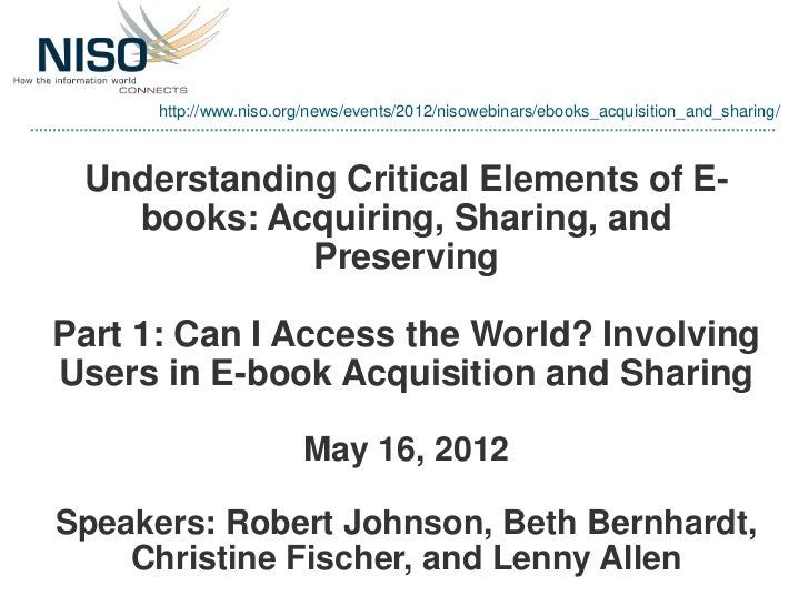 http://www.niso.org/news/events/2012/nisowebinars/ebooks_acquisition_and_sharing/ Understanding Critical Elements of E-   ...