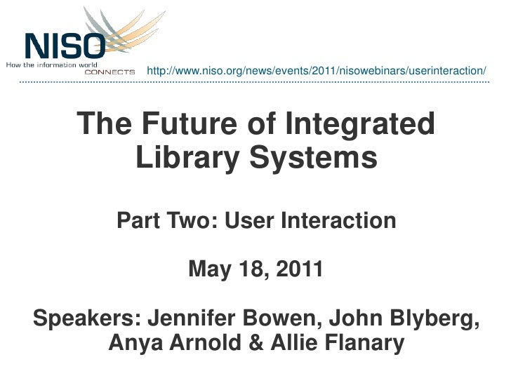 http://www.niso.org/news/events/2011/nisowebinars/userinteraction/   The Future of Integrated      Library Systems       P...