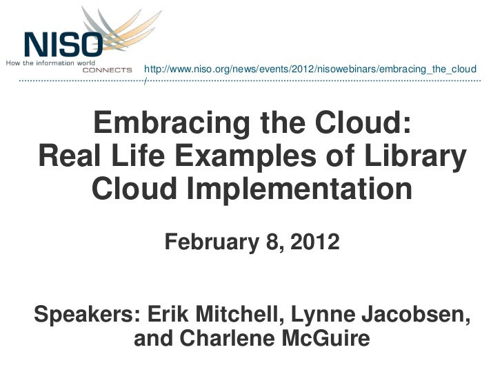 http://www.niso.org/news/events/2012/nisowebinars/embracing_the_cloud          /   Embracing the Cloud:Real Life Examples ...