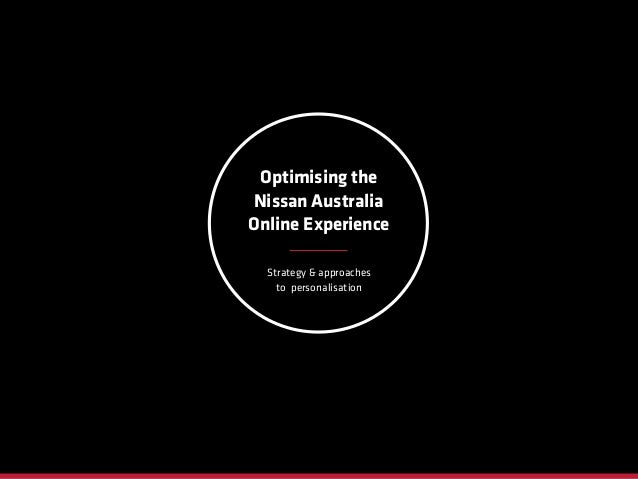 Strategy & approaches to personalisation Optimising the Nissan Australia Online Experience