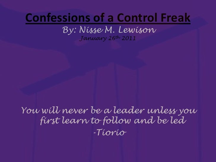You will never be a leader unless you first learn to follow and be led<br />-Tiorio<br />Confessions of a Control FreakBy:...