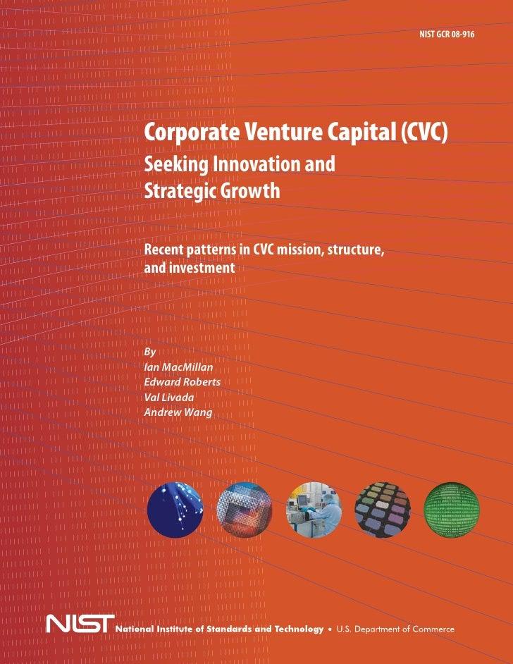 NIST GCR 08-916     Corporate Venture Capital (CVC) Seeking Innovation and Strategic Growth  Recent patterns in CVC missio...
