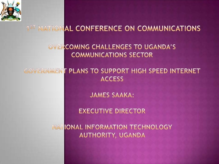 1st NATIONAL CONFERENCE ON COMMUNICATIONSOvercoming Challenges to Uganda's Communications SectorGovernment Plans to Suppor...