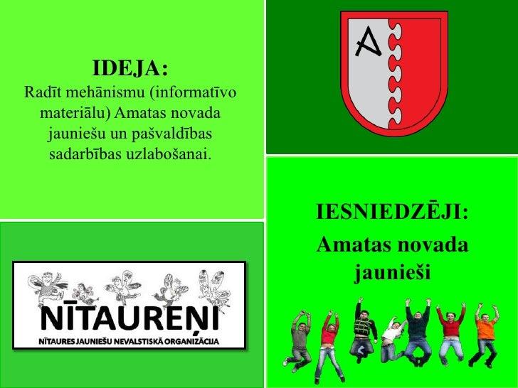 IDEJA:Radīt mehānismu (informatīvo  materiālu) Amatas novada   jauniešu un pašvaldības   sadarbības uzlabošanai.          ...