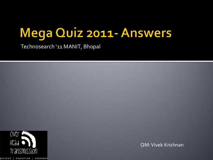 Mega Quiz 2011- Answers<br />Technosearch '11 MANIT, Bhopal<br />QM: Vivek Krishnan<br />