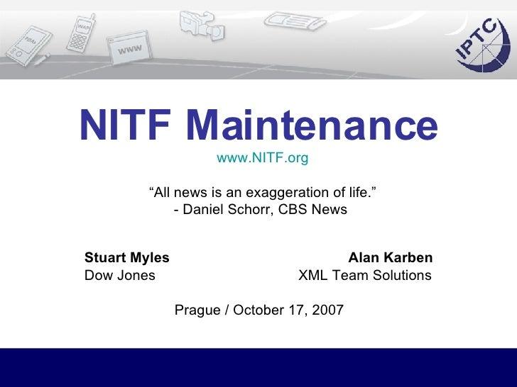 "NITF Maintenance   www.NITF.org ""All news is an exaggeration of life."" - Daniel Schorr, CBS News  Stuart Myles  Alan Karbe..."