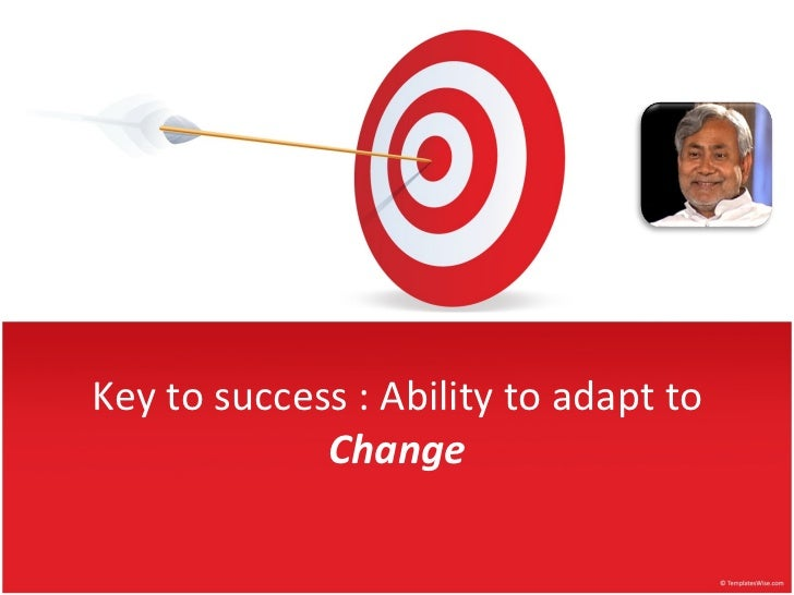 Key to success : Ability to adapt to  Change