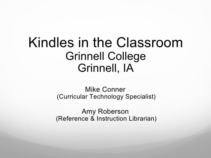 Kindles in the Classroom Grinnell College Grinnell, IA Mike Conner (Curricular Technology Specialist) Amy Roberson (Refe...