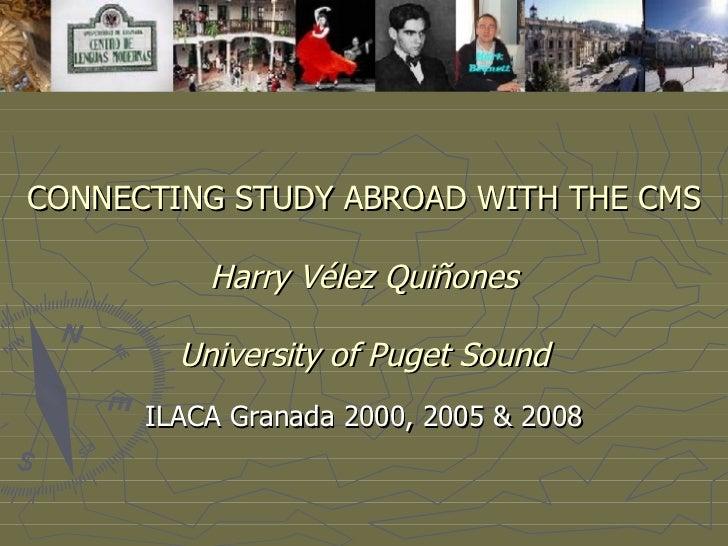 CONNECTING STUDY ABROAD WITH THE CMS   Harry Vélez Quiñones University of Puget Sound ILACA Granada 2000, 2005 & 2008