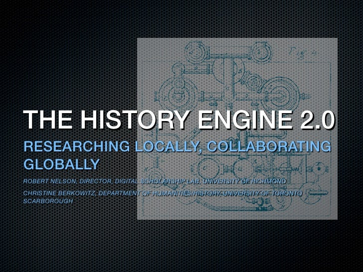 THE HISTORY ENGINE 2.0RESEARCHING LOCALLY, COLLABORATINGGLOBALLYROBERT NELSON, DIRECTOR, DIGITAL SCHOLARSHIP LAB, UNIVERSI...