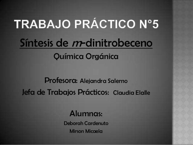 Síntesis de m-dinitrobeceno Química Orgánica Profesora: Alejandra Salerno Jefa de Trabajos Prácticos: Claudia Elalle  Alum...