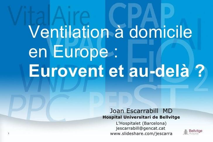 Ventilation à domicile en Europe:  Eurovent et au-delà?  Joan Escarrabill   MD Hospital Universitari de Bellvitge L'Hosp...