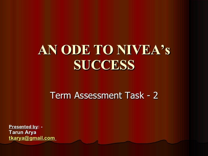 AN ODE TO NIVEA's SUCCESS Term Assessment Task - 2 Presented by : -  Tarun Arya [email_address]