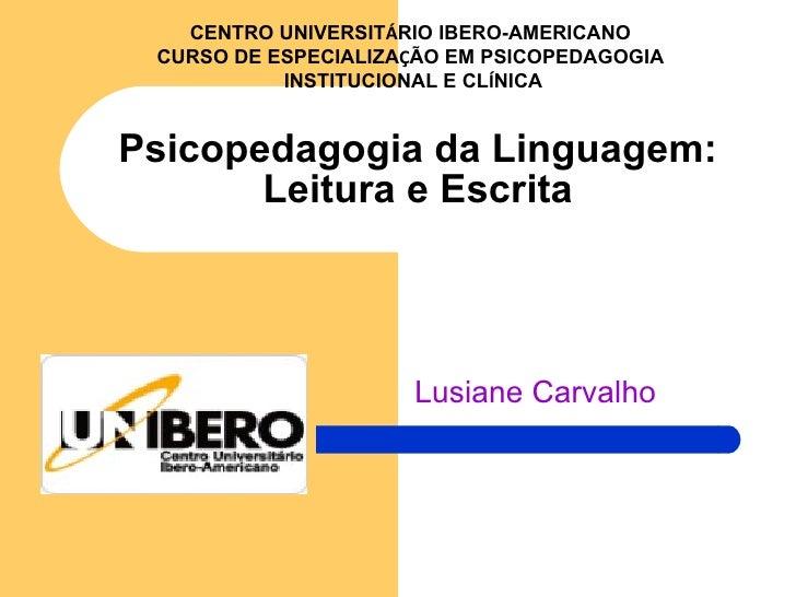 Lusiane Carvalho Psicopedagogia da Linguagem: Leitura e Escrita CENTRO UNIVERSIT Á RIO IBERO-AMERICANO CURSO DE ESPECIALIZ...
