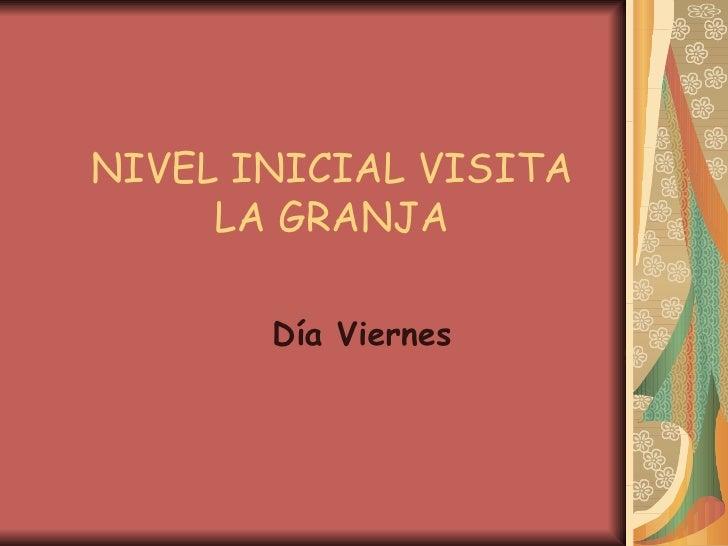 NIVEL INICIAL VISITA LA GRANJA Día Viernes