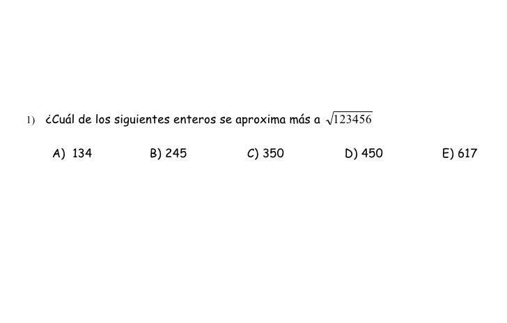 1) ¿Cuál de los siguientes enteros se aproxima más a   123456      A) 134           B) 245            C) 350           D) ...