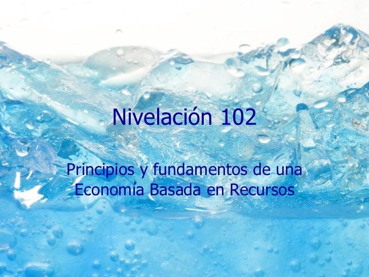 Nivelación 102 Principios y fundamentos de una Economía Basada en Recursos