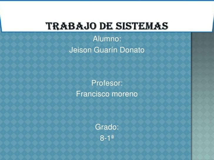 Alumno:Jeison Guarín Donato     Profesor: Francisco moreno      Grado:       8-1ª