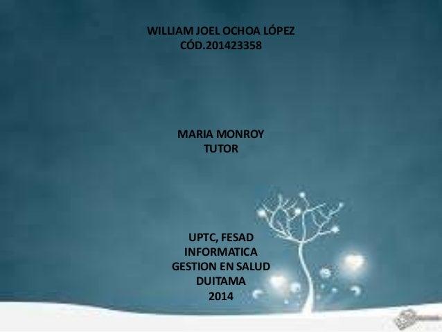 WILLIAM JOEL OCHOA LÓPEZ  CÓD.201423358  MARIA MONROY  TUTOR  UPTC, FESAD  INFORMATICA  GESTION EN SALUD  DUITAMA  2014