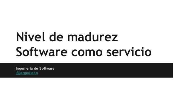 Nivel de madurez Software como servicio Ingeniería de Software @jorgedison