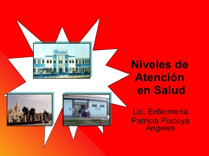 Niveles de  Atención  en Salud Lic. Enfermería Patricia Piscoya Angeles