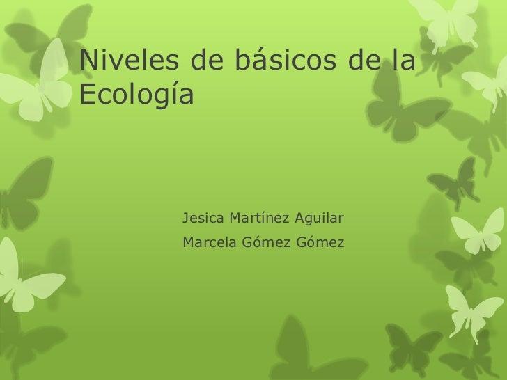 Niveles de básicos de laEcología       Jesica Martínez Aguilar       Marcela Gómez Gómez