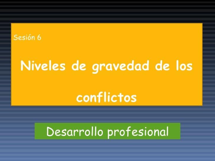 Desarrollo profesional Sesión 6 Niveles de gravedad de los conflictos