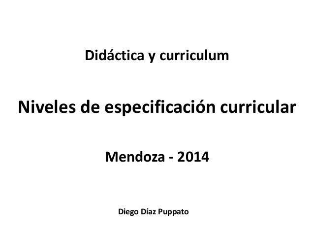 Didáctica y curriculum  Niveles de especificación curricular  Mendoza - 2014  Diego Díaz Puppato