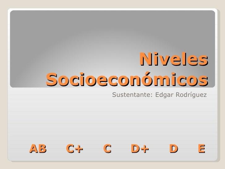 Niveles Socioeconómicos Sustentante: Edgar Rodríguez AB  C+  C  D+  D  E