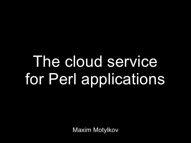 The cloud servicefor Perl applications       Maxim Motylkov