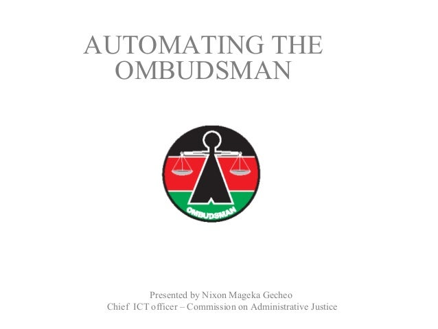 Presented by Nixon Mageka GecheoChief ICT officer – Commission on Administrative JusticeAUTOMATING THEOMBUDSMAN
