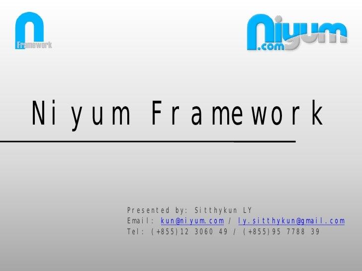 Niyum Framework    Presented by: Sitthykun LY    Email: kun@niyum.com / ly.sitthykun@gmail.com    Tel: (+855)12 3060 49 / ...