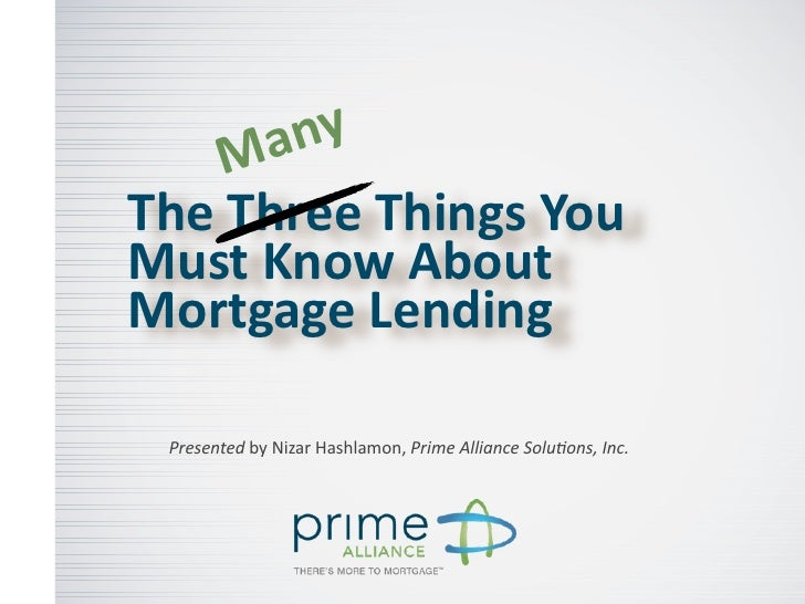 M a nyThe	  Three	  Things	  You	  Must	  Know	  About	  Mortgage	  Lending  Presented	  by	  Nizar	  Hashlamon,	  Prime	 ...