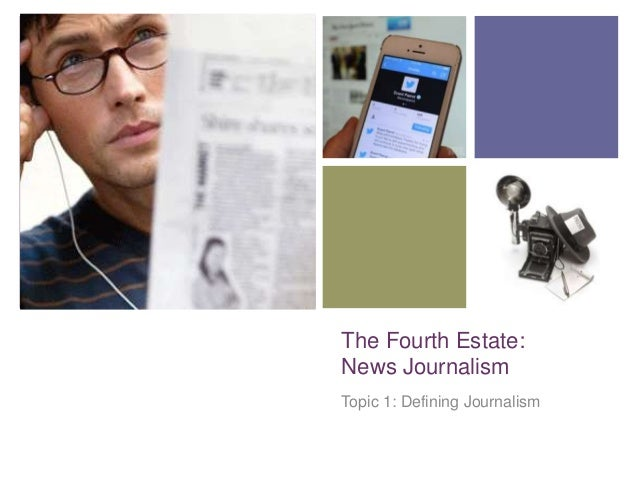 +  The Fourth Estate: News Journalism Topic 1: Defining Journalism