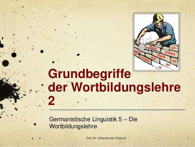 Grundbegriffe der Wortbildungslehre 2 Germanistische Linguistik 5 – Die Wortbildungslehre Prof. Dr. Jelena Kosttić-Tomović...