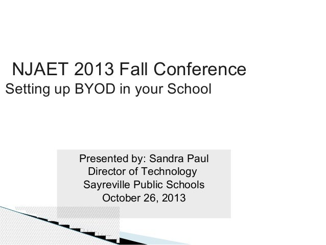NJAET 2013 Fall Conference  Setting up BYOD in your School  Presented by: Sandra Paul Director of Technology Sayreville Pu...